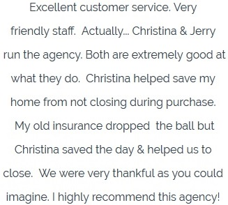 Excellent customer service. Very  friendly staff.  Actually...Christina & Jerry   run the agency. Both are extremely good at  what they do.  Christina helped save my  home from not closing during purchase.   My old insurance dropped  the ball but  Christina saved the day & helped us to  close.  We were very thankfulas you could  imagine. I highly recommend this agency!
